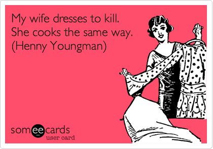 My wife dresses to kill. She cooks the same way. (Henny Youngman).