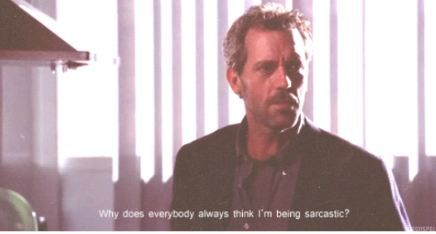 Why does everybody always think I'm being sarcastic?
