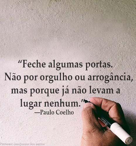 """""""Feche algumas portas. Não por orgulho ou arrogância, mas porque já não levam a lugar nenhum.""""  ―Paulo Coelho:"""
