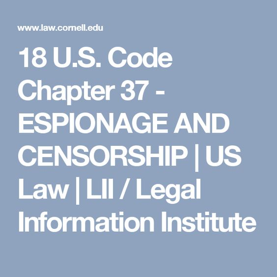 18 U.S. Code Chapter 37 - ESPIONAGE AND CENSORSHIP | US Law | LII / Legal Information Institute