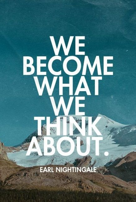 We+become+what+we+think+about.+-+Earl+Nightingale