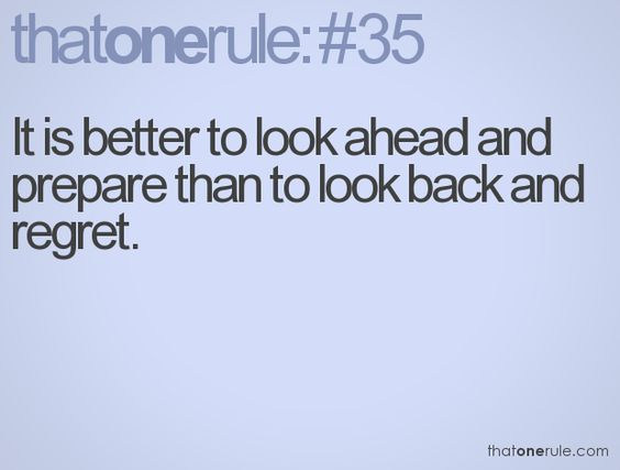 It is better to look ahead and prepare than to look back and regret.