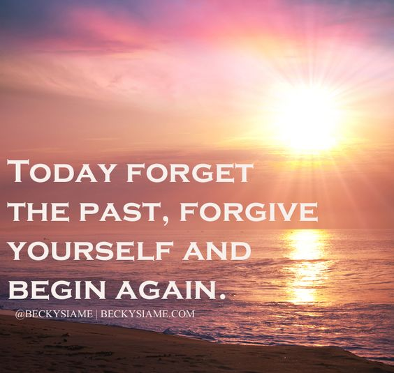BECKYSIAME.COM | Today, forget the past, forgive yourself, and begin again.