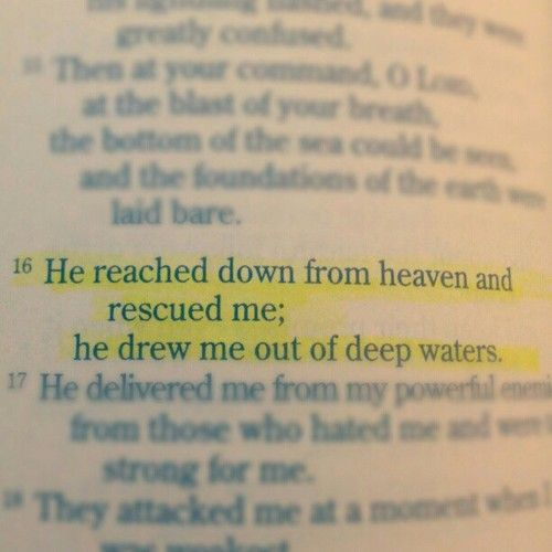 """He reached down from heaven and rescued me; he drew me out of deep waters. He delivered me from my powerful enemies, from those who hated me and were too strong for me. They attacked me at a moment when I was weakest, but the LORD upheld me. He led me to a place of safety; he rescued me because he delights in me. "" -- Psalm 18:16-19"