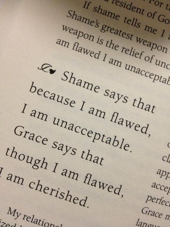 """Shame says that because I am flawed, I am unacceptable. Grace says that though I am flawed, I am cherished."":"