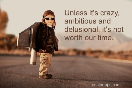 Unless it's crazy ambitious and delusional, it's not worth our time.