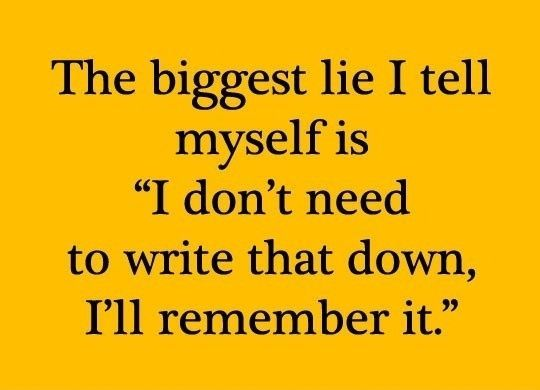 "The biggest lie I tell myself is ""I don't need to write that down, I''ll remember it."""