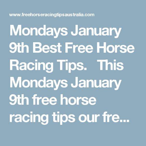 Mondays January 9th Best Free Horse Racing Tips.   This Mondays January 9th free horse racing tips our free ratings covering the 1st 3 races at each & every race meeting... will be available immediately below starting from 30 minutes before the 1st scheduled race of the day on this Monday the 9th so please check back here then and we honestly believe you will discover our free ratings are the best you will find anywhere.