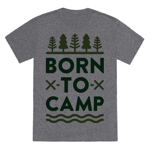 You don't just love camping, you're born to camp!  Perfect for a nature lover, camper, hiker, explorer, going camping, and being outdoors!