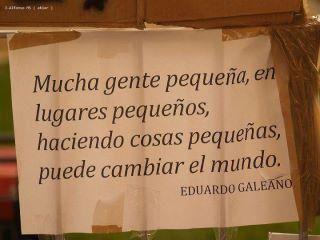 """""""Mucha gente pequeña, en lugares pequeños, haciendo cosas pequeñas, puede cambiar el mundo"""" Eduardo Galeano"""