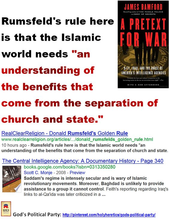"Iraq - Rumsfeld's rule here is that the Islamic world needs an understanding of the benefits that come from the separation of church and state.  > > > The DIA report also cast significant doubt on the possibility of a Saddam Hussein-al-Qaeda conspiracy: ""Saddam's regime is intensely secular and is wary of Islamic revolutionary movements. Moreover, Baghdad is unlikely to provide assistance to a group it cannot control.""   > > > Click image!"