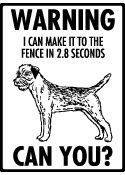 Warning! I can make it to the fence in 2.8 seconds... Can You? Border Terrier Sign