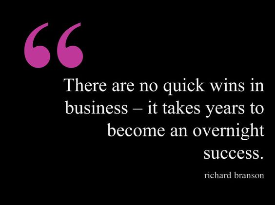 There are no quick wins in business – it takes years to become an overnight success. - Richard Branson