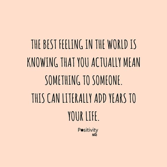 The best feeling in the world is knowing that you actually mean something to someone. This can literally add years to your life.  #positivitynote #positivity #inspiration