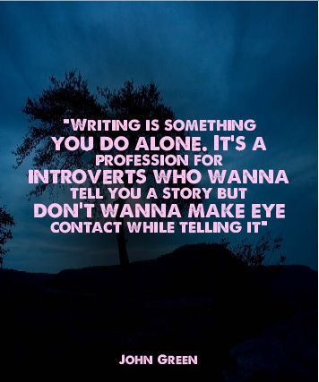 """Writing is something you do alone. It's a profession for introverts who wanna tell you a story but don't wanna make eye contact while telling it."" - John Green"