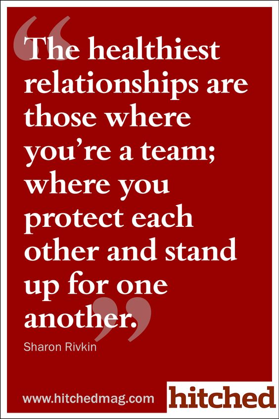 The healthiest relationships are those where you're a team; where you protect each other and stand up for one another.