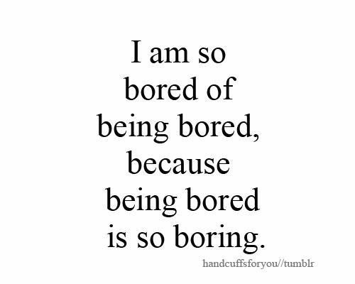 I Am Never Bored Here S Why Bored Quotes Boring Life Quotes I Am So Bored
