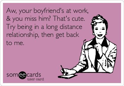 Aw, your boyfriend's at work, & you miss him? That's cute. Try being in a long distance relationship, then get back to me. (Yep. I totally just made this e-card):