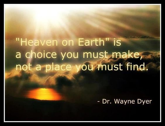 """Heaven on Earth"" is a choice you must make, not a place you must find. - Dr. Wayne Dyer #drwaynedyer #kurttasche #successwithkurt"