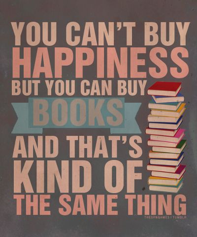 You can't buy happiness but you can buy books and that's kind of the same thing