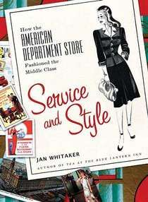 Service and Style: How the American Department Store Fashioned the Middle Class - Jan Whitaker's Consumer Society