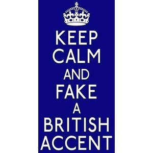 Keep calm and fake a British accent
