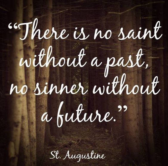 """There is no saint without a past, no sinner without a future."" – St. Augustine:"