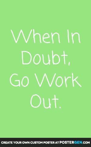 When In Doubt, Go Work Out.