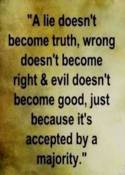 A lie doesn't become truth, wrong doesn't become right & evil doesn't become good, just because it's accepted by a majority.