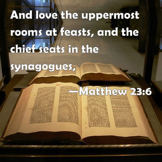 Matthew 23:6 And love the uppermost rooms at feasts, and the chief seats in the synagogues,