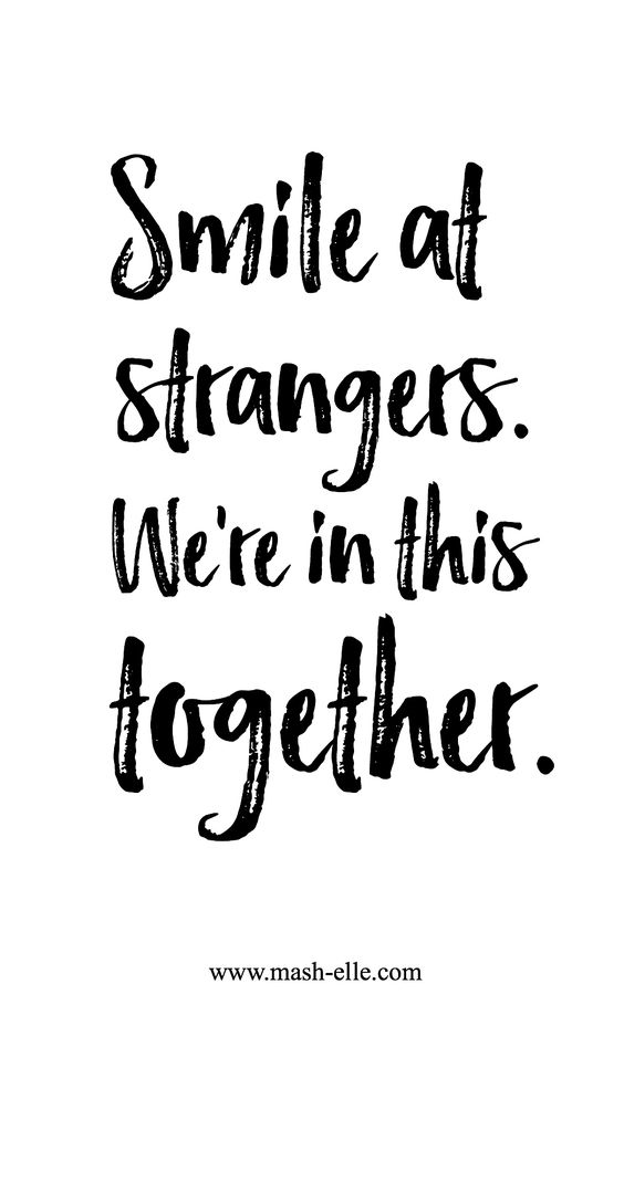 Smile at strangers. We're in this together. - You never know who's falling in love with your smile.: