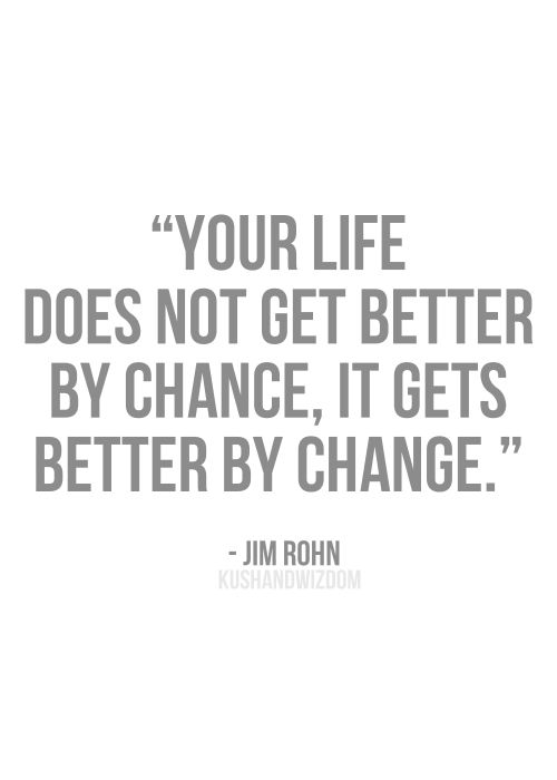 """""""Your life does not get better by chance, it gets better by change."""" -Jim Rohn"""
