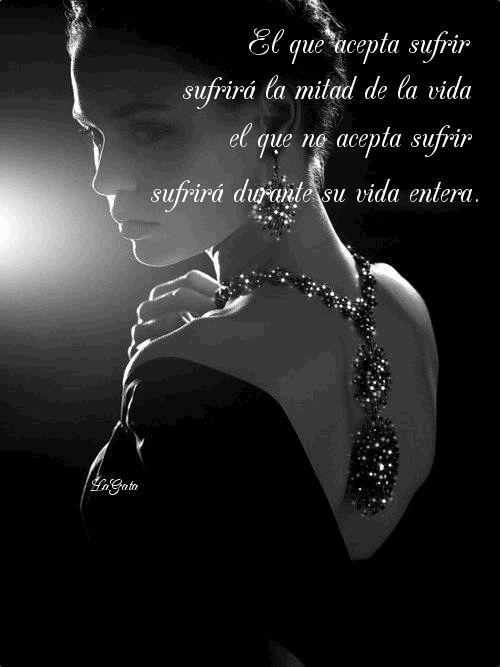 El que acepta sufrir, sufrirá la mitad de la vida; el que no acepta sufrir, sufrirá durante su vida entera...