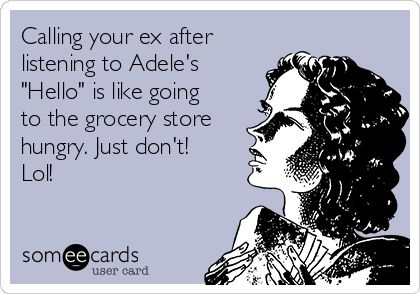 "Calling your ex after listening to Adele's ""Hello"" is like going to the grocery store hungry. Just don't! Lol!"