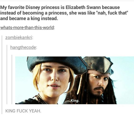 """Elizabeth Swan (POTC: AWE). I LOVE this line. I dressed as Pirate King for Halloween once. I love her scoff about it, too. *Scoffs* """"King!""""  She says what she is, what she wants, and the other pirates respect it."""