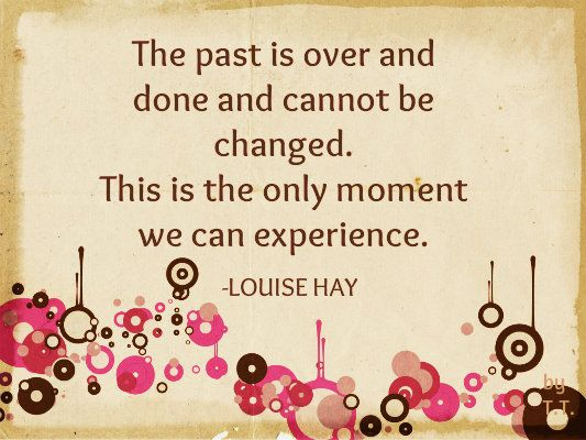 The past is over and cannot be changed. This is the only moment we can experience.- Louise Hay