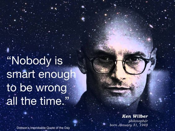 """Nobody is smart enough to be wrong all the time."" Ken Wilber, philosopher, born January 31, 1949."