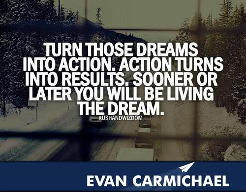 Turn those dreams into action.   Action turns into results. Sooner or later you will be living the dream. More inspiration at http://www.evancarmichael.com/