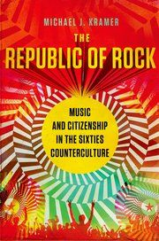 The Republic of Rock: Music and citizenship in the sixties counterculture - Michael J. Kramer - Ground Floor - 306.484 K89R 2013