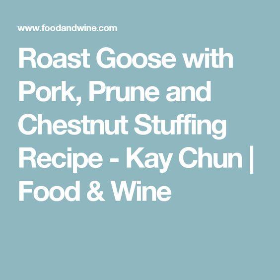 Roast Goose with Pork, Prune and Chestnut Stuffing Recipe - Kay Chun | Food & Wine