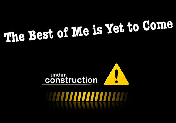 I am under construction, a new creature in Christ, a work in progress.  The best is yet to come......