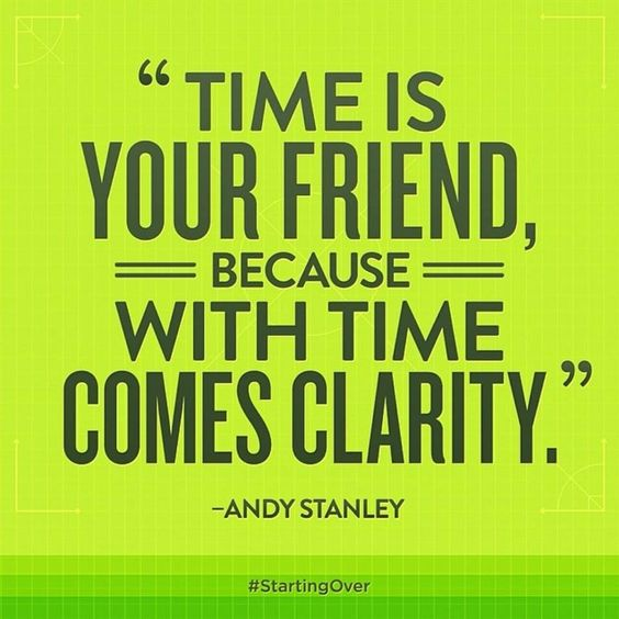 Time is your friend, because with time comes clarity. -Andy Stanley                                                                                                                                                      More