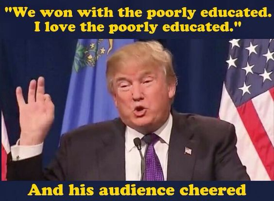 He loves the poorly educated. Yea, he said that.