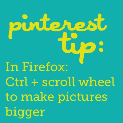 pinterest tip - In Firefox, Ctrl + Scroll Wheel to make the Pin Pictures BIGGER!