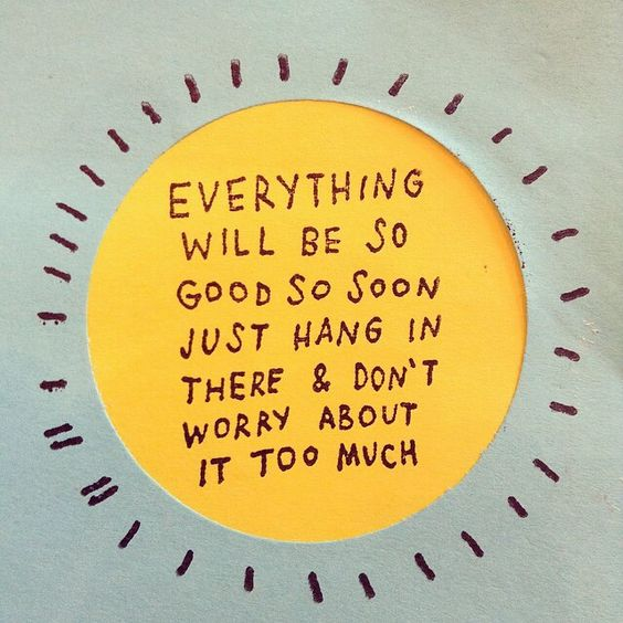 everything will be so good so soon. just hang in there and don't worry about it too much.: