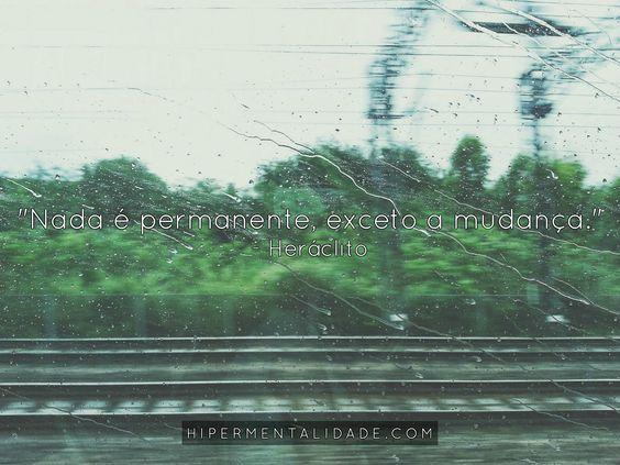 """""""Nada é permanente, exceto a mudança."""" - Heráclito"""