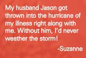 """""""My husband Jason got thrown into the hurricane of my illness right along with me. Without him, I'd never weather the storm!"""" - Suzanne #inspiration"""