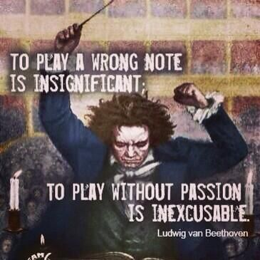 to play a wrong note is insignificant  to play without passion is inexcusable ~Ludwig van Beethoven: