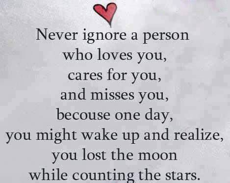 Never ignore a person who loves you, cares for you, and misses you, because one day, you might wake up and realize, you lost the moon while counting stars