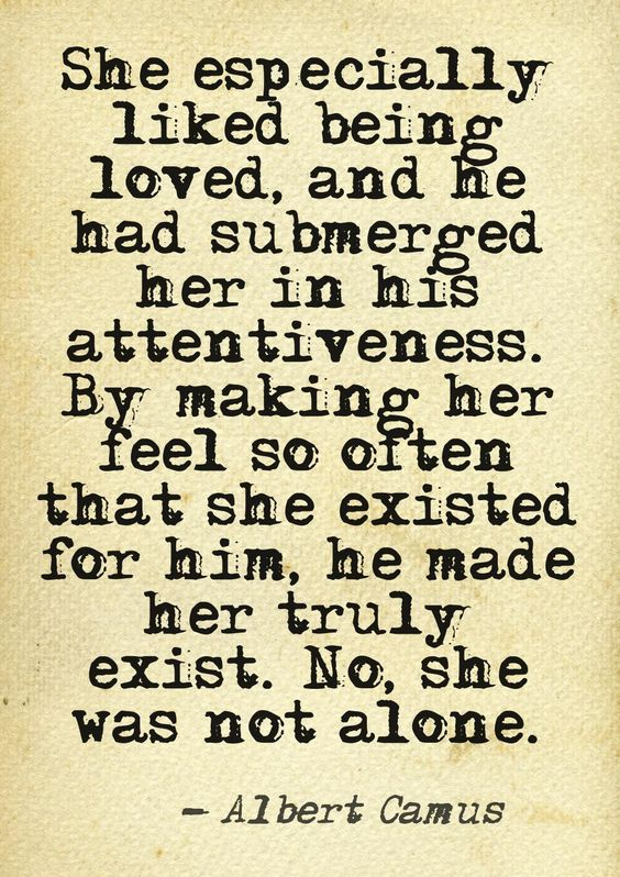 """She especially liked being loved and he had submerged her in his attentiveness"" -Albert Camus"